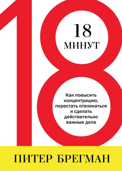 Питер Брегман «18 минут. Как повысить концентрацию, перестать отвлекаться и сделать действительно важные дела»